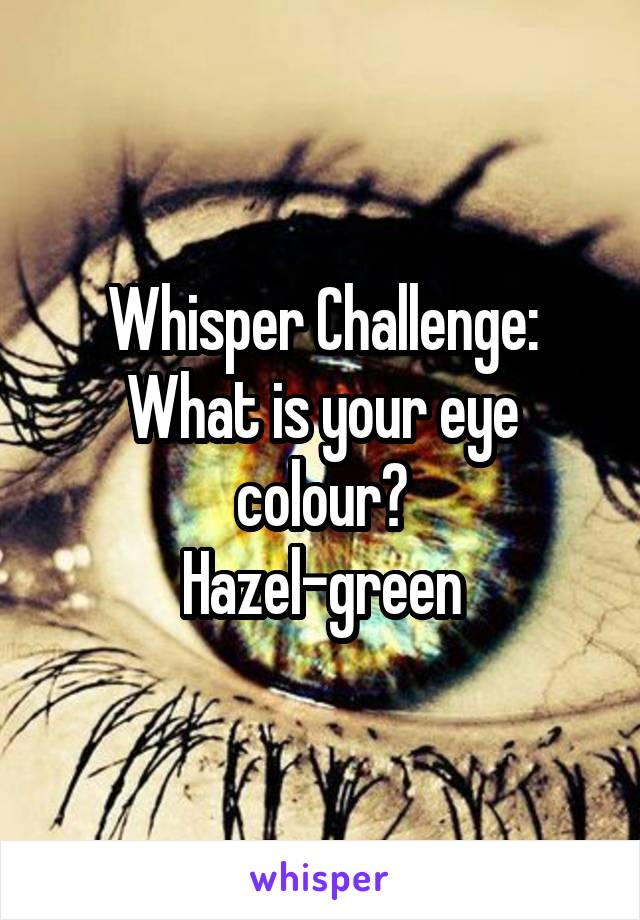 Whisper Challenge: What is your eye colour? Hazel-green