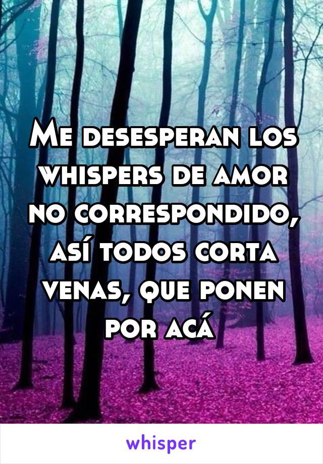 Me desesperan los whispers de amor no correspondido, así todos corta venas, que ponen por acá
