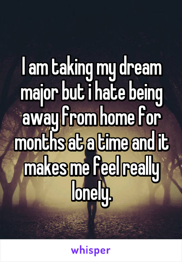 I am taking my dream major but i hate being away from home for months at a time and it makes me feel really lonely.