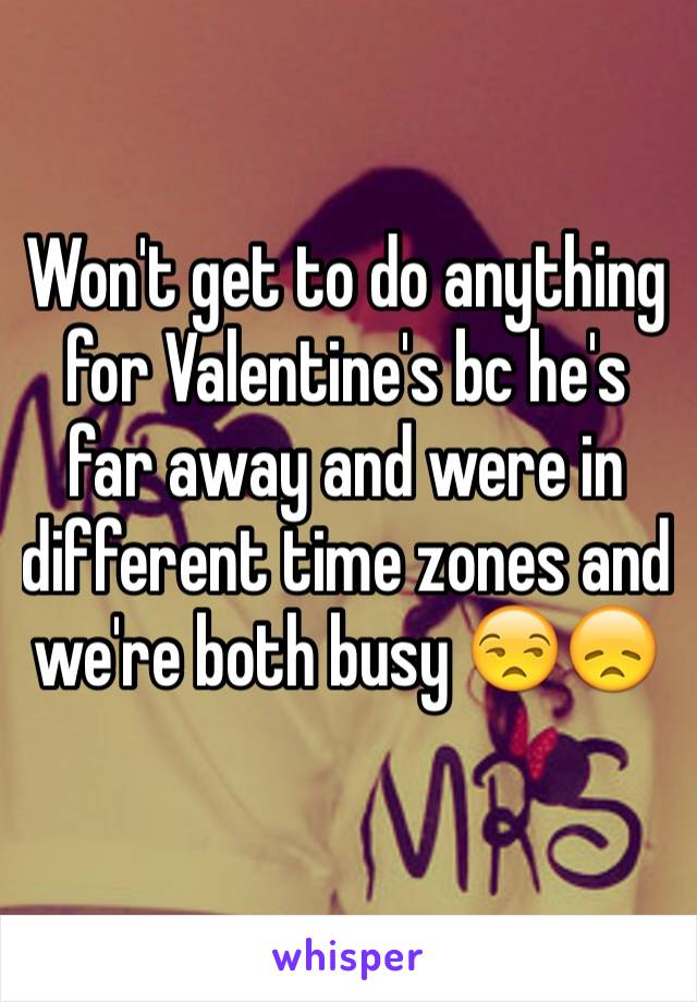 Won't get to do anything for Valentine's bc he's far away and were in different time zones and we're both busy 😒😞