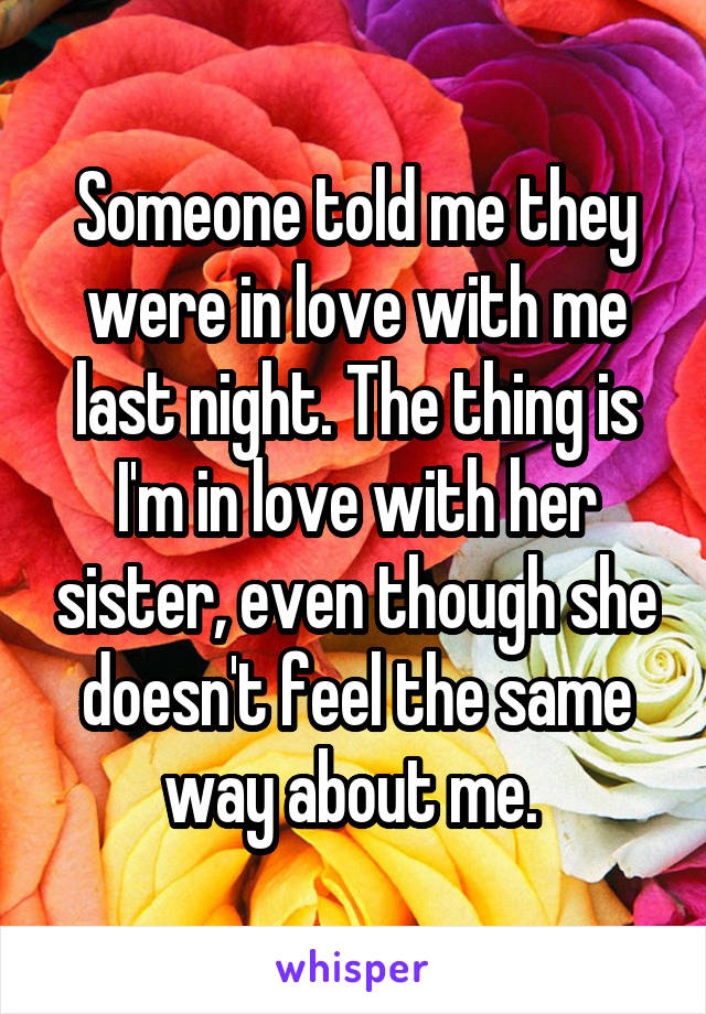 Someone told me they were in love with me last night. The thing is I'm in love with her sister, even though she doesn't feel the same way about me.