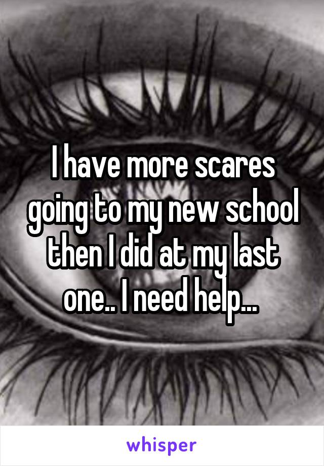 I have more scares going to my new school then I did at my last one.. I need help...