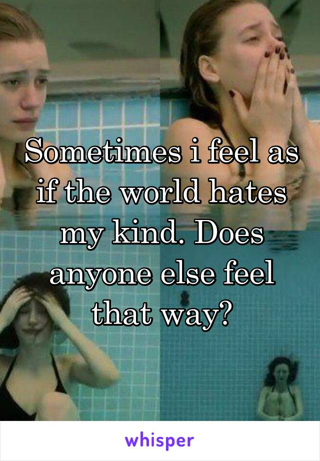Sometimes i feel as if the world hates my kind. Does anyone else feel that way?