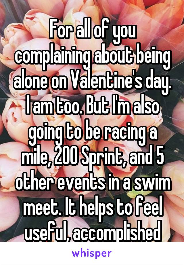 For all of you complaining about being alone on Valentine's day. I am too. But I'm also going to be racing a mile, 200 Sprint, and 5 other events in a swim meet. It helps to feel useful, accomplished