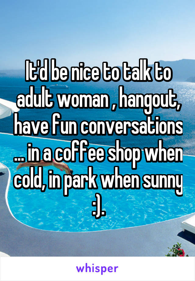 It'd be nice to talk to adult woman , hangout, have fun conversations ... in a coffee shop when cold, in park when sunny :).