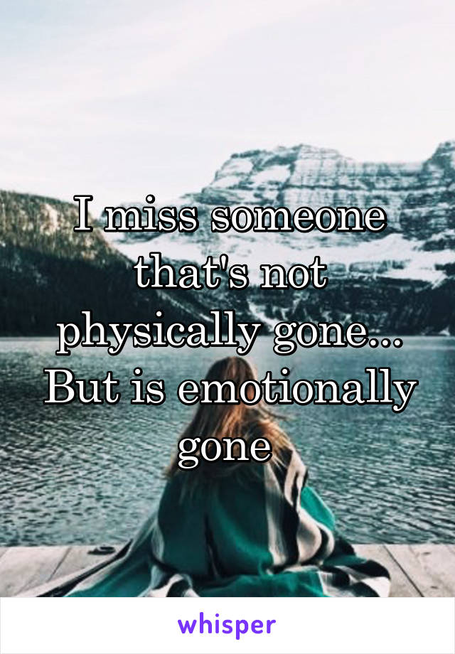 I miss someone that's not physically gone... But is emotionally gone