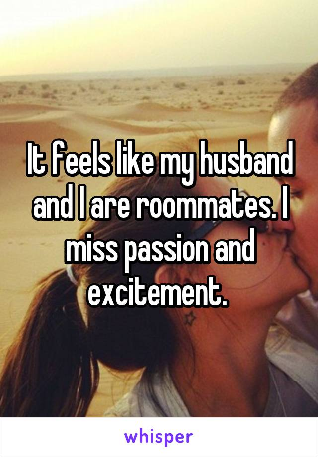 It feels like my husband and I are roommates. I miss passion and excitement.