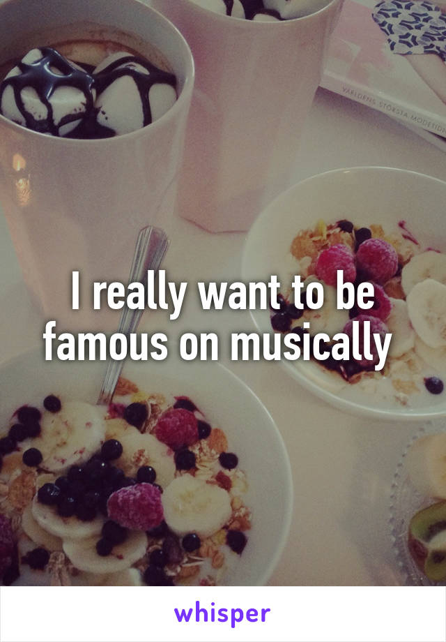 I really want to be famous on musically