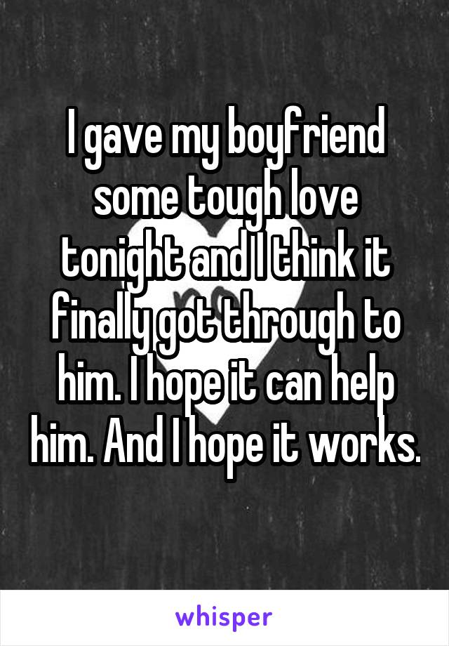 I gave my boyfriend some tough love tonight and I think it finally got through to him. I hope it can help him. And I hope it works.