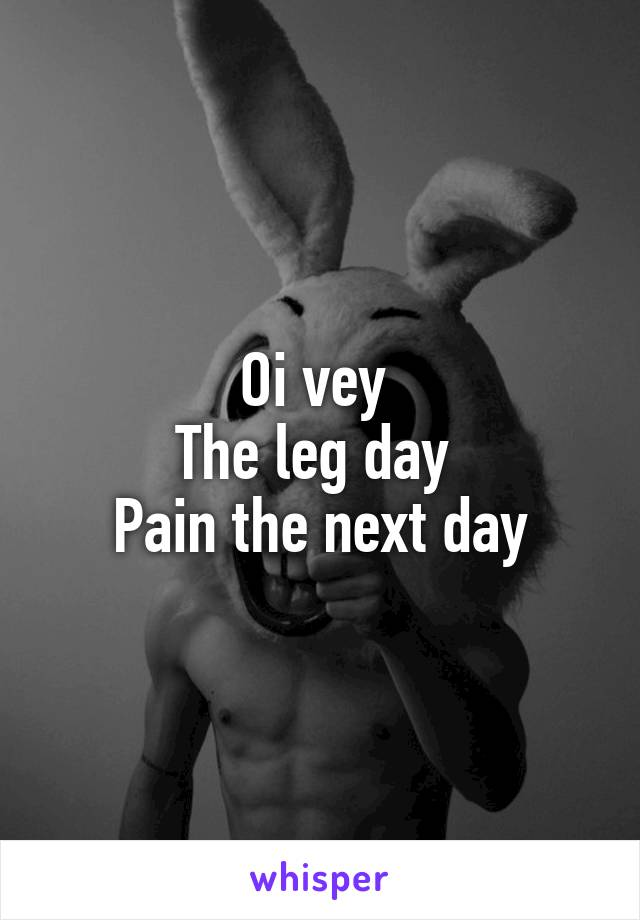 Oi vey  The leg day  Pain the next day
