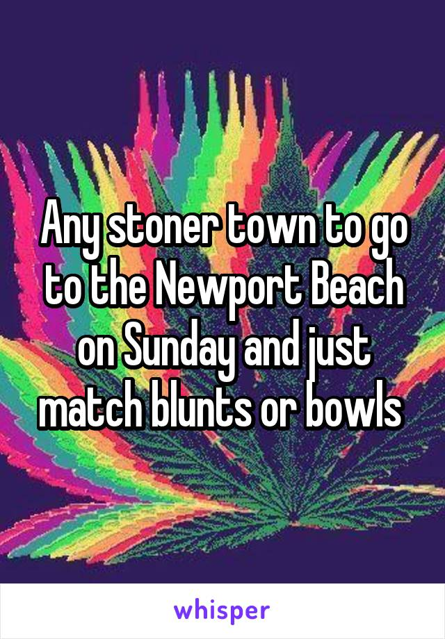 Any stoner town to go to the Newport Beach on Sunday and just match blunts or bowls