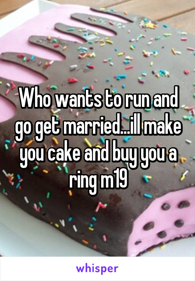 Who wants to run and go get married...ill make you cake and buy you a ring m19