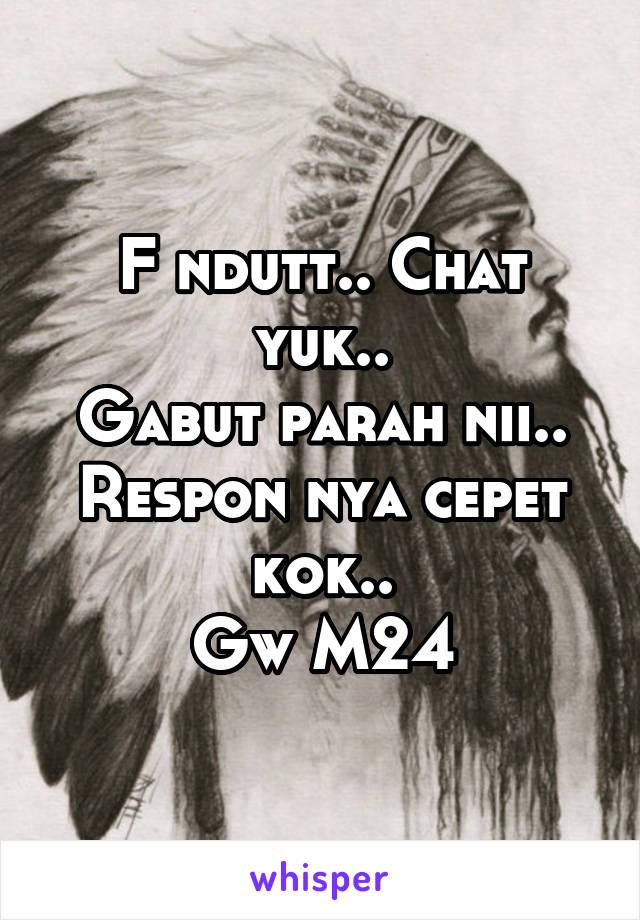 F ndutt.. Chat yuk.. Gabut parah nii.. Respon nya cepet kok.. Gw M24