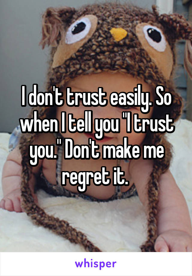 "I don't trust easily. So when I tell you ""I trust you."" Don't make me regret it."