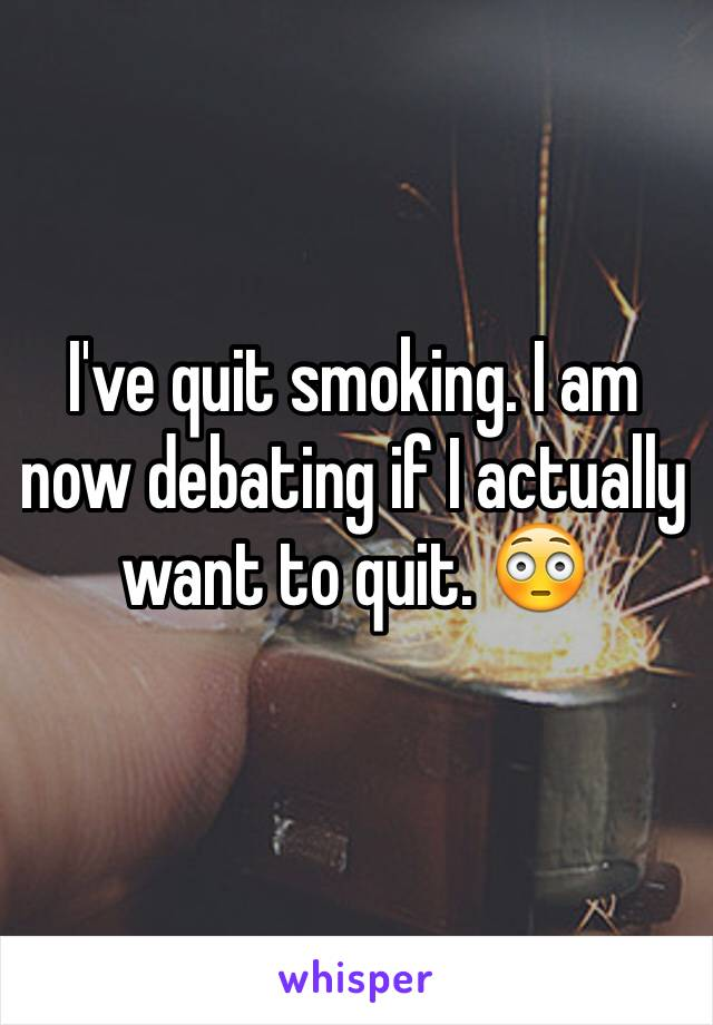 I've quit smoking. I am now debating if I actually want to quit. 😳
