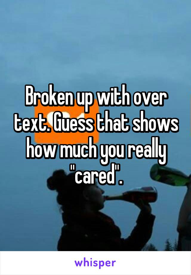 "Broken up with over text. Guess that shows how much you really ""cared""."