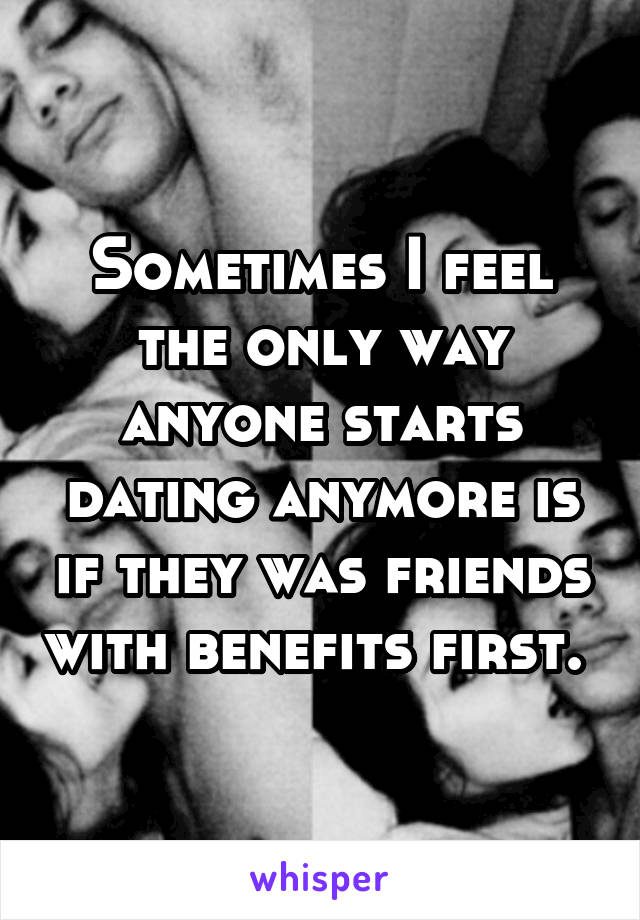 Sometimes I feel the only way anyone starts dating anymore is if they was friends with benefits first.