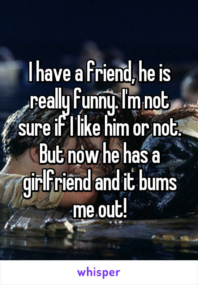 I have a friend, he is really funny. I'm not sure if I like him or not. But now he has a girlfriend and it bums me out!