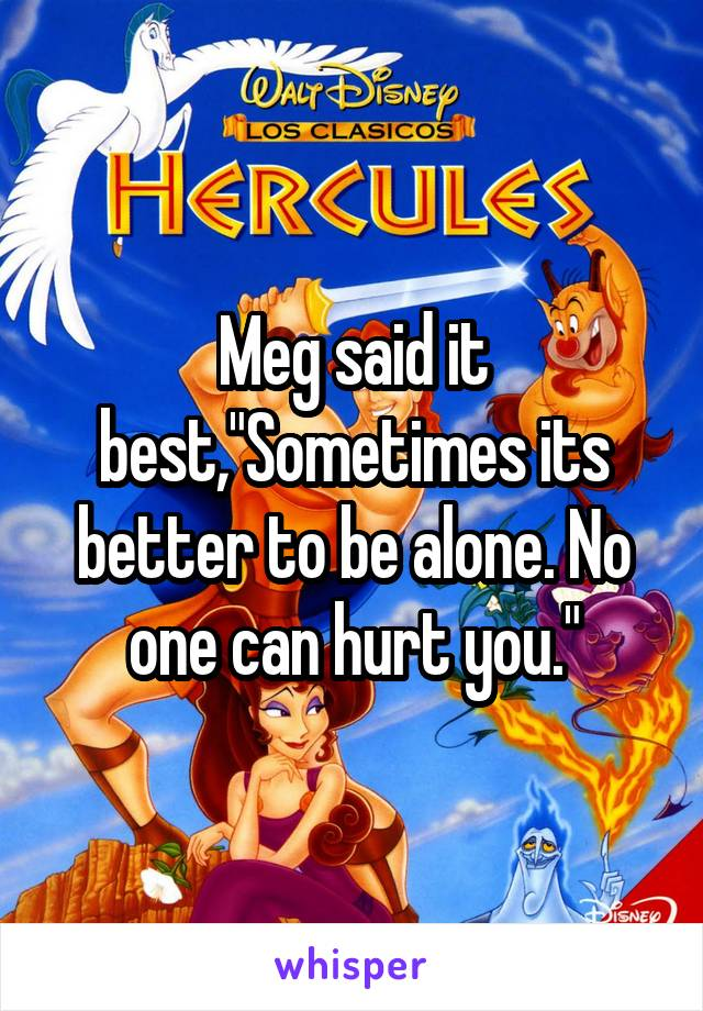 "Meg said it best,""Sometimes its better to be alone. No one can hurt you."""