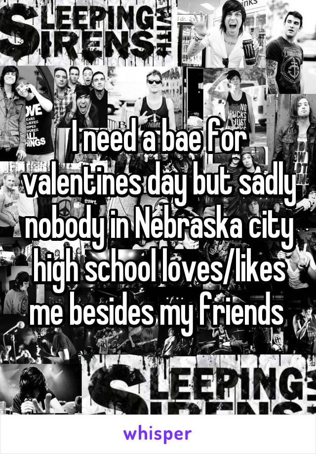 I need a bae for valentines day but sadly nobody in Nebraska city high school loves/likes me besides my friends