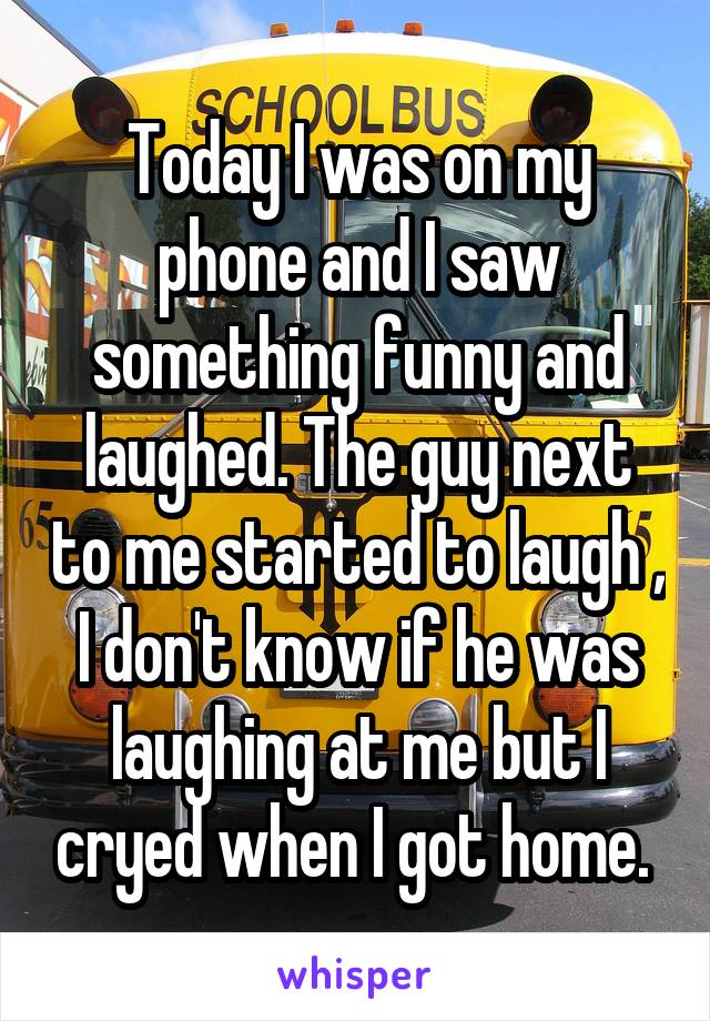 Today I was on my phone and I saw something funny and laughed. The guy next to me started to laugh , I don't know if he was laughing at me but I cryed when I got home.
