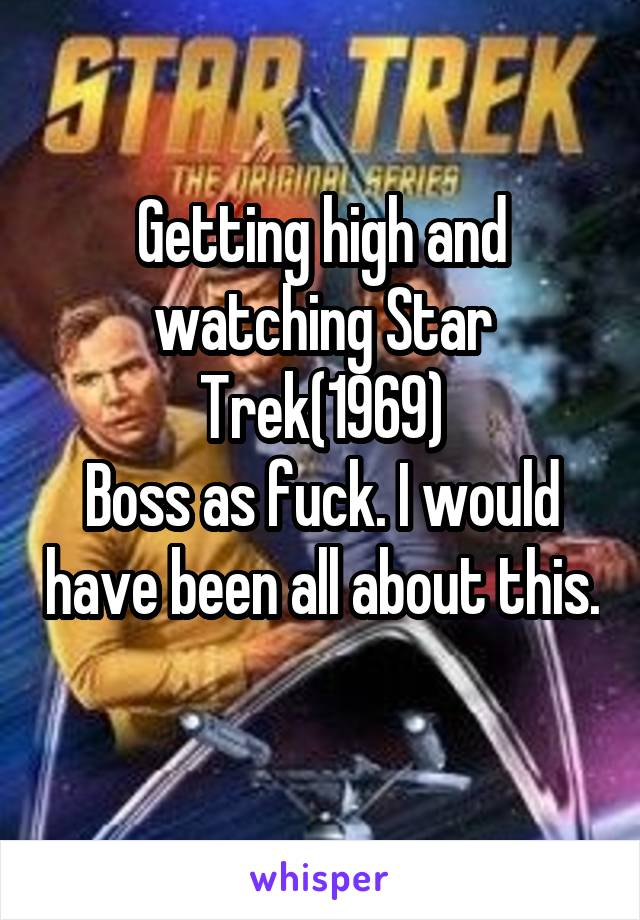 Getting high and watching Star Trek(1969) Boss as fuck. I would have been all about this.