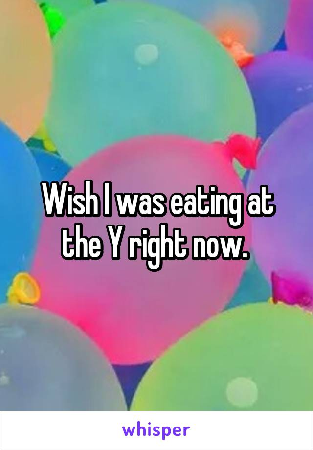 Wish I was eating at the Y right now.