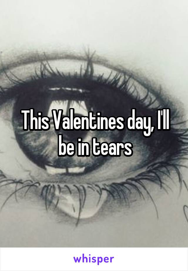 This Valentines day, I'll be in tears