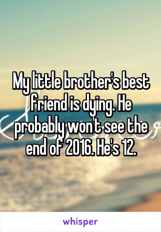 My little brother's best friend is dying. He probably won't see the end of 2016. He's 12.
