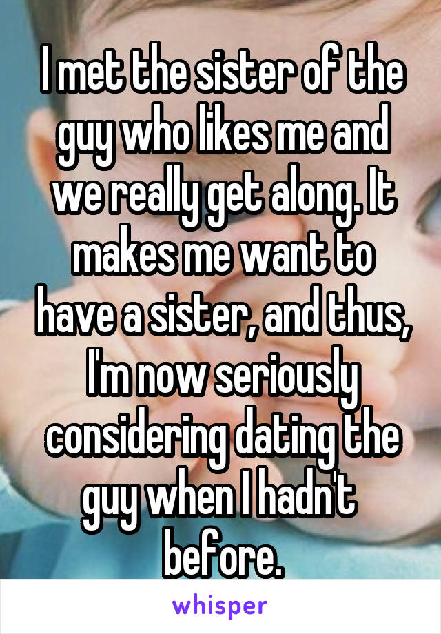 I met the sister of the guy who likes me and we really get along. It makes me want to have a sister, and thus, I'm now seriously considering dating the guy when I hadn't  before.