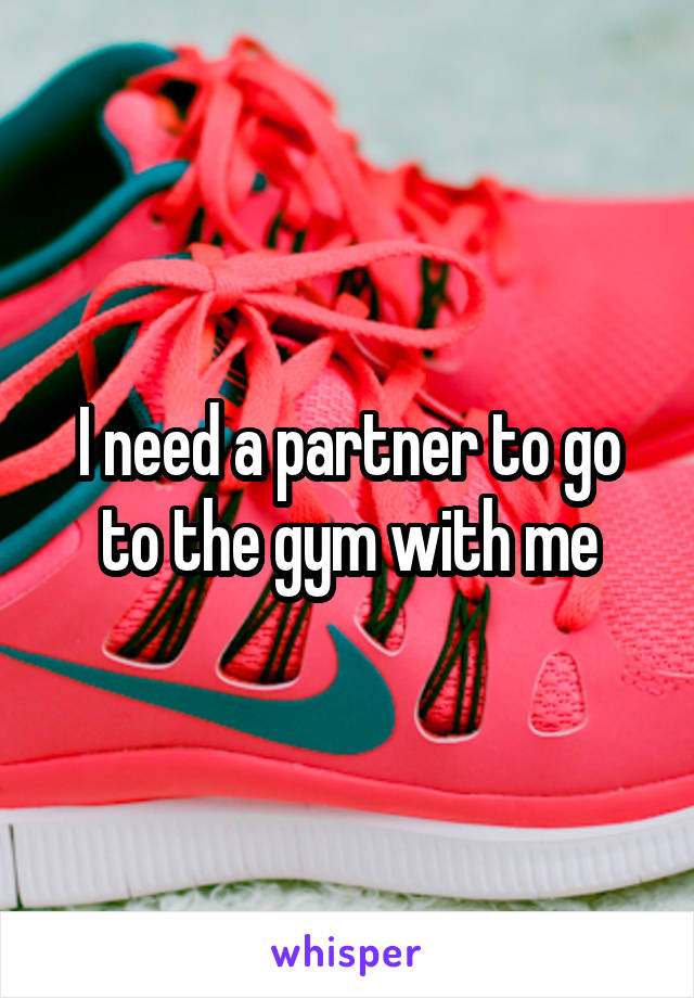 I need a partner to go to the gym with me