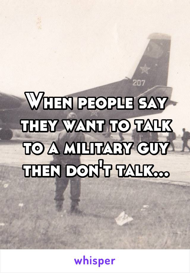 When people say they want to talk to a military guy then don't talk...