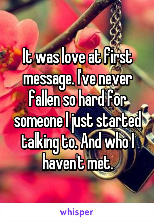 It was love at first message. I've never fallen so hard for someone I just started talking to. And who I haven't met.