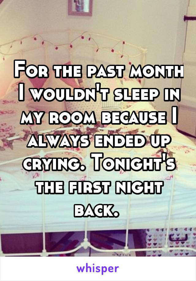 For the past month I wouldn't sleep in my room because I always ended up crying. Tonight's the first night back.
