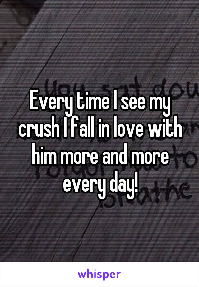 Every time I see my crush I fall in love with him more and more every day!