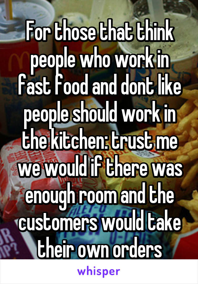 For those that think people who work in fast food and dont like people should work in the kitchen: trust me we would if there was enough room and the customers would take their own orders