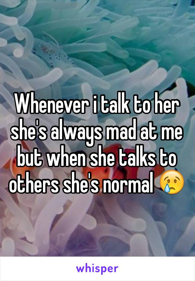 Whenever i talk to her she's always mad at me but when she talks to others she's normal 😢