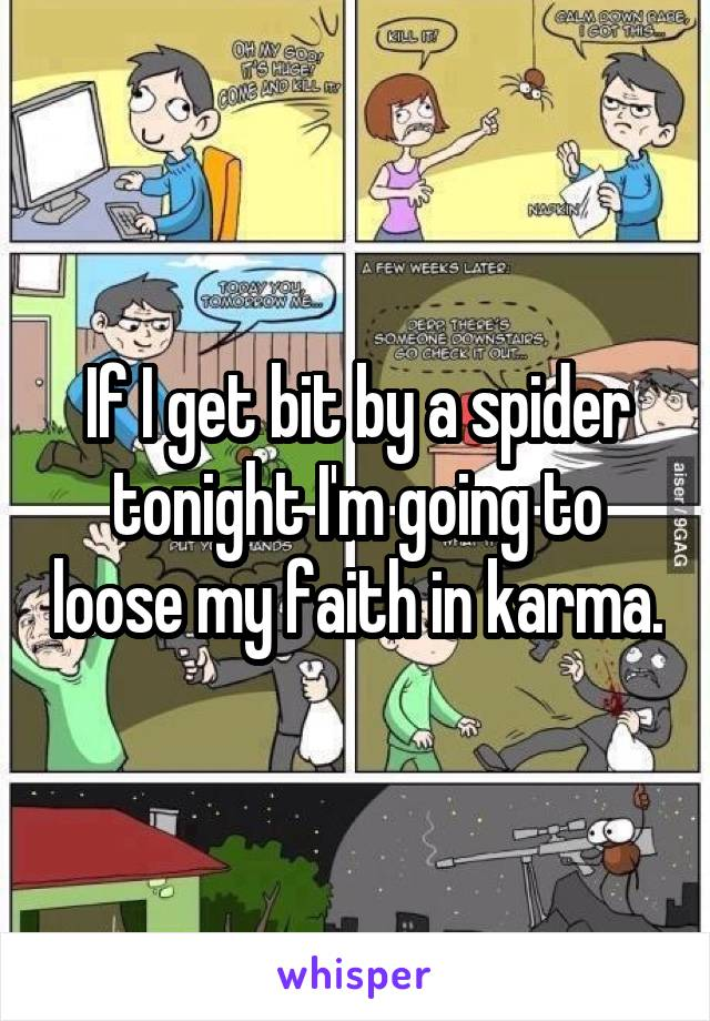 If I get bit by a spider tonight I'm going to loose my faith in karma.