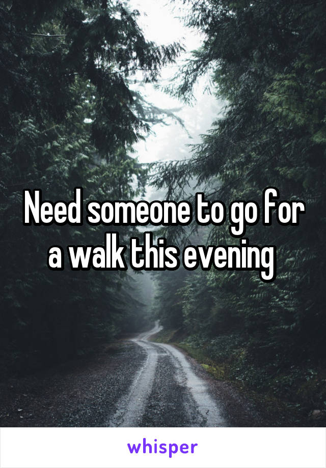 Need someone to go for a walk this evening