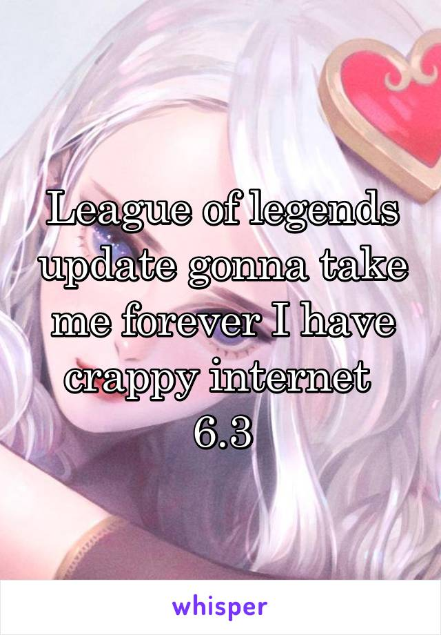 League of legends update gonna take me forever I have crappy internet  6.3