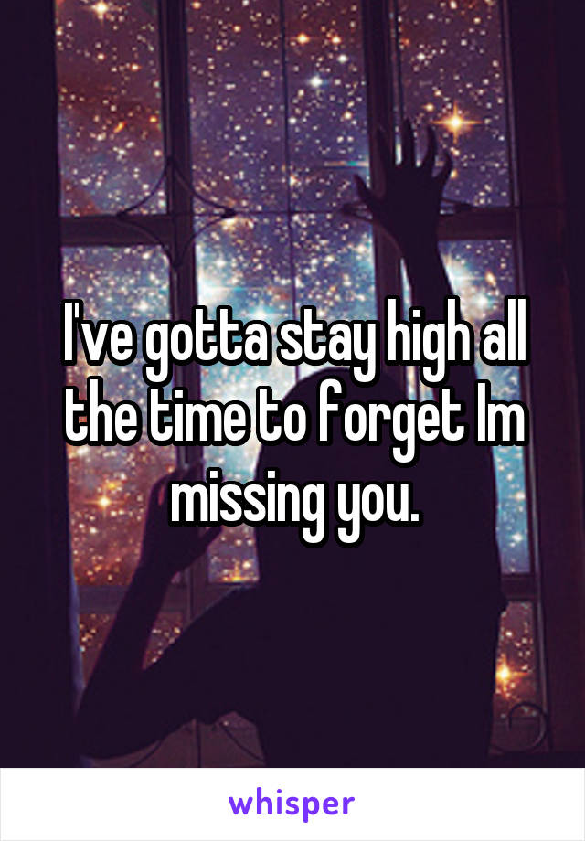 I've gotta stay high all the time to forget Im missing you.