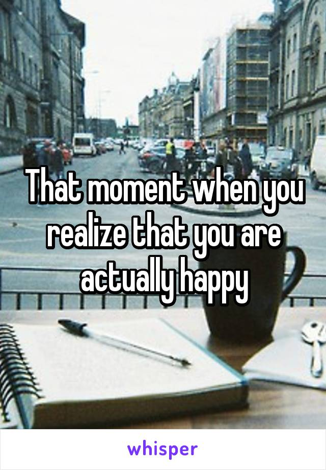 That moment when you realize that you are actually happy