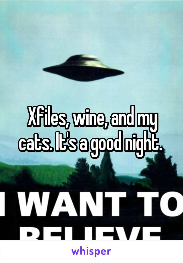 Xfiles, wine, and my cats. It's a good night.