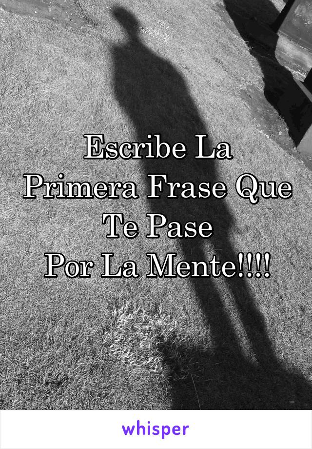 Escribe La Primera Frase Que Te Pase Por La Mente!!!!