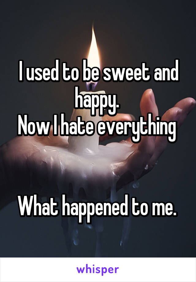 I used to be sweet and happy.  Now I hate everything    What happened to me.