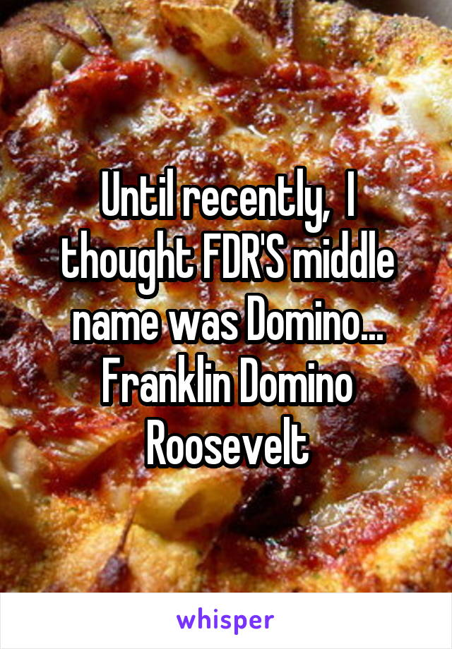 Until recently,  I thought FDR'S middle name was Domino... Franklin Domino Roosevelt