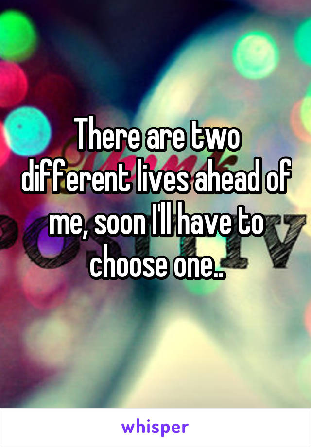 There are two different lives ahead of me, soon I'll have to choose one..