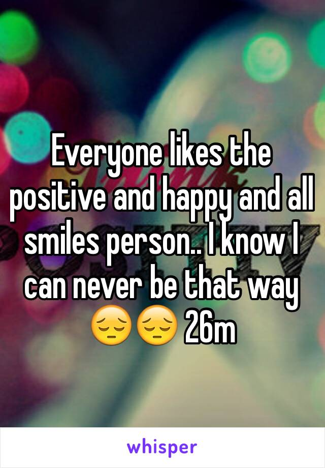 Everyone likes the positive and happy and all smiles person.. I know I can never be that way 😔😔 26m