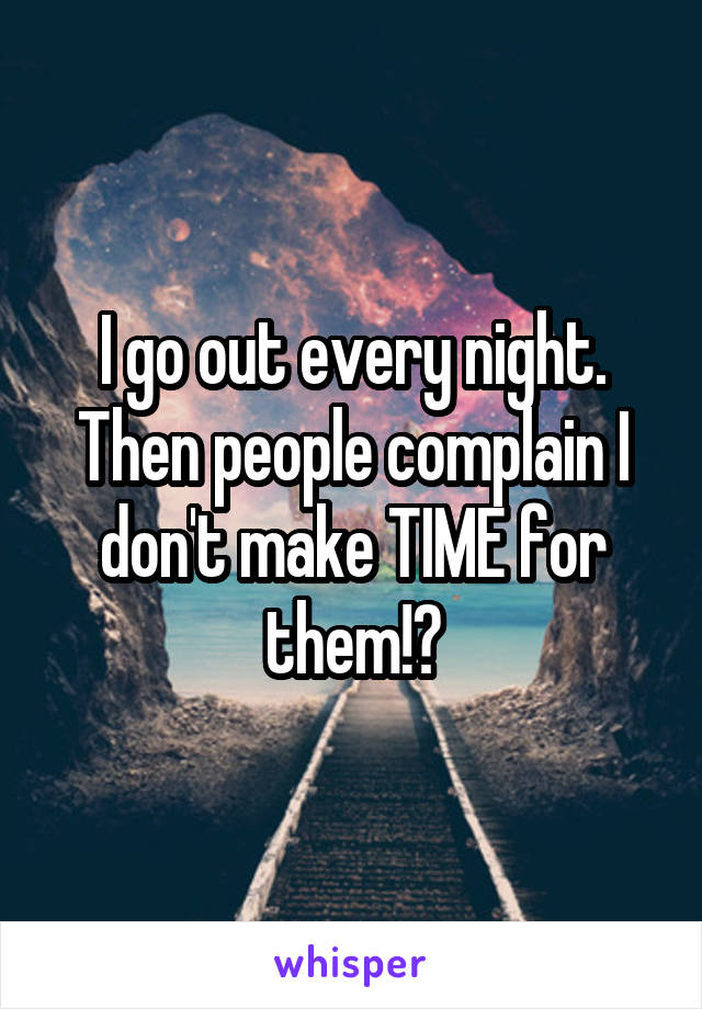 I go out every night. Then people complain I don't make TIME for them!?