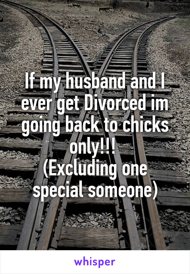 If my husband and I ever get Divorced im going back to chicks only!!!  (Excluding one special someone)